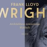 """Joanna Wal: Poeta przestrzeni dekonstruuje kosmos. O """"Architekturze nowoczesnej"""" Franka Lloyda Wrighta"""